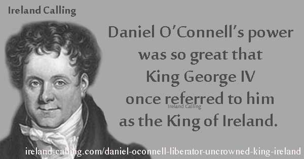 George IV called Daniel O'Connell as King of Ireland.