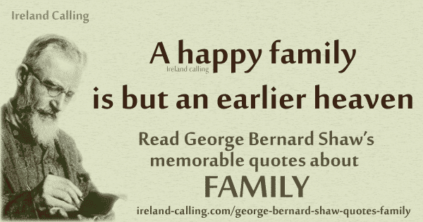 George Bernard Shaw quote. A happy family is but an earlier heaven. Image copyright Ireland Calling